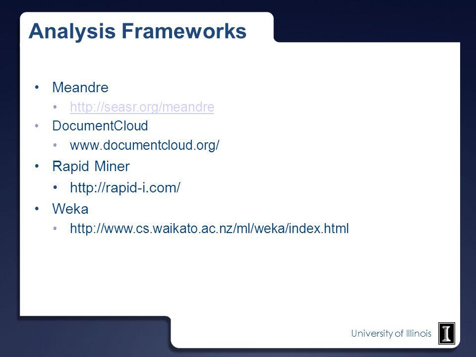 University of Illinois Analysis Frameworks Meandre http://seasr.org/meandre DocumentCloud www.documentcloud.org/ Rapid Miner http://rapid-i.com/ Weka