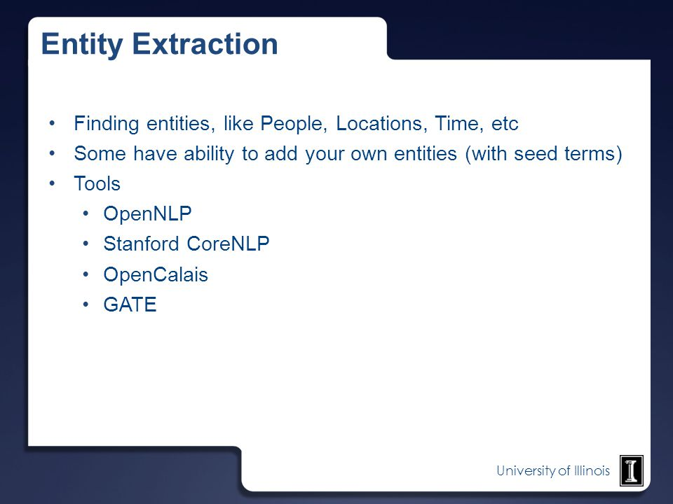 University of Illinois Entity Extraction Finding entities, like People, Locations, Time, etc Some have ability to add your own entities (with seed ter