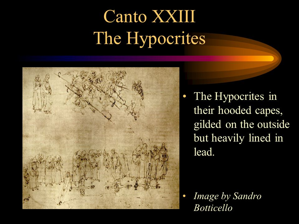 Canto XXIII The Hypocrites The Hypocrites in their hooded capes, gilded on the outside but heavily lined in lead. Image by Sandro Botticello