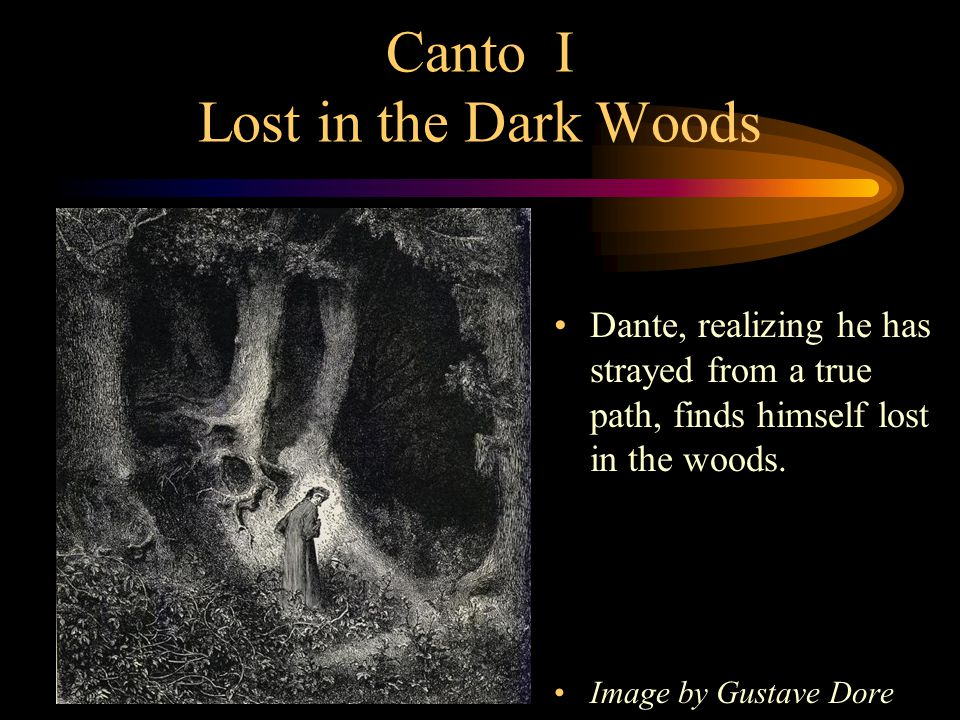 Canto I Lost in the Dark Woods Dante, realizing he has strayed from a true path, finds himself lost in the woods. Image by Gustave Dore