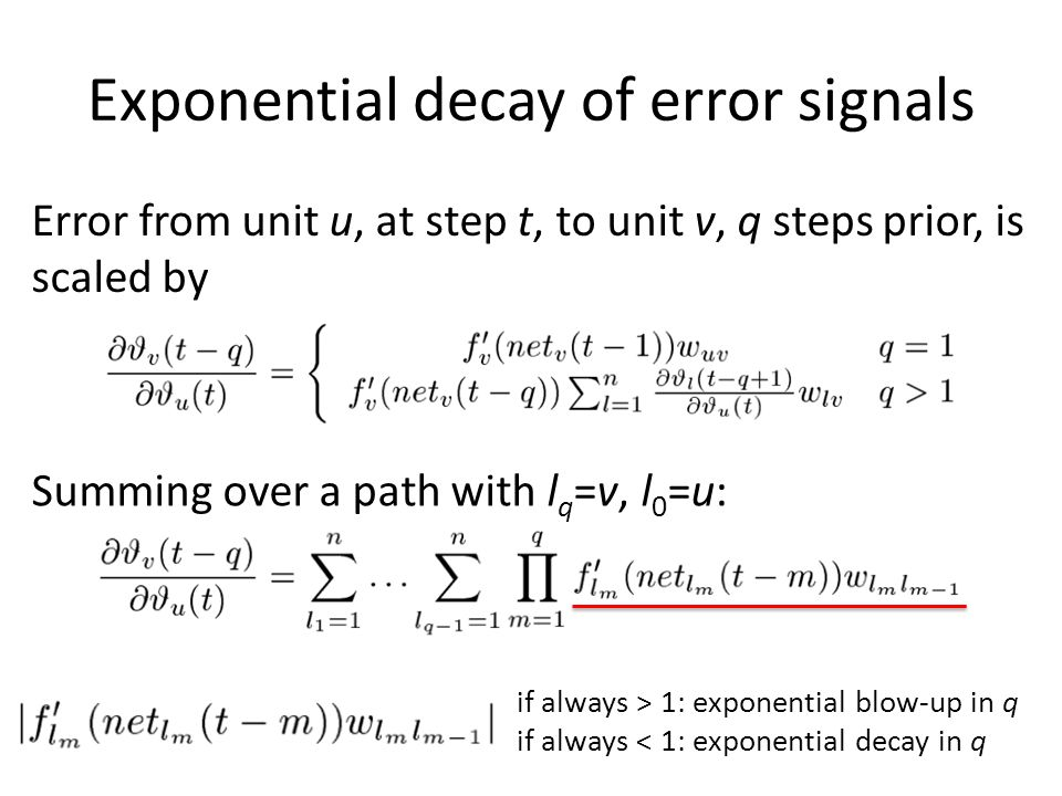 Exponential decay of error signals Error from unit u, at step t, to unit v, q steps prior, is scaled by Summing over a path with l q =v, l 0 =u: if al