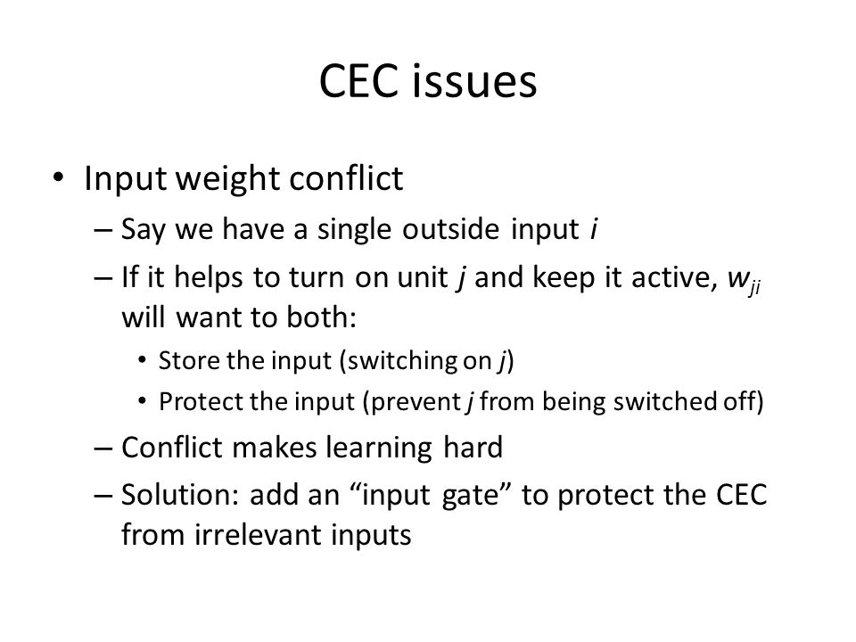 CEC issues Input weight conflict – Say we have a single outside input i – If it helps to turn on unit j and keep it active, w ji will want to both: St