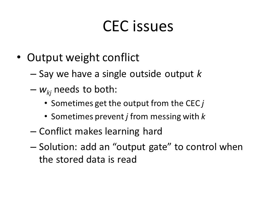 CEC issues Output weight conflict – Say we have a single outside output k – w kj needs to both: Sometimes get the output from the CEC j Sometimes prev