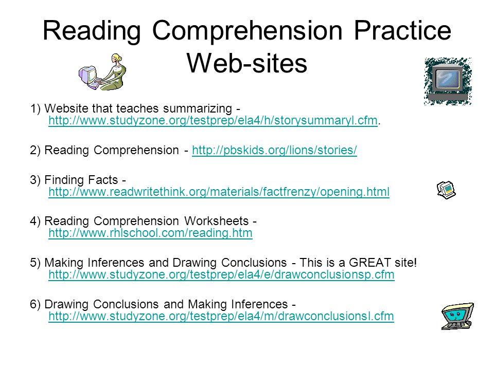 Reading Comprehension Practice Web-sites 1) Website that teaches summarizing - http://www.studyzone.org/testprep/ela4/h/storysummaryl.cfm.