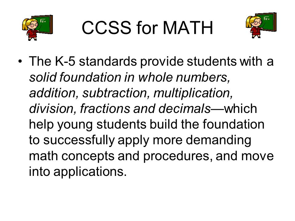 CCSS for MATH The K-5 standards provide students with a solid foundation in whole numbers, addition, subtraction, multiplication, division, fractions and decimalswhich help young students build the foundation to successfully apply more demanding math concepts and procedures, and move into applications.