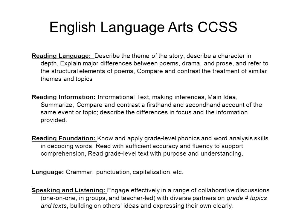 English Language Arts CCSS Reading Language: Describe the theme of the story, describe a character in depth, Explain major differences between poems, drama, and prose, and refer to the structural elements of poems, Compare and contrast the treatment of similar themes and topics Reading Information: Informational Text, making inferences, Main Idea, Summarize, Compare and contrast a firsthand and secondhand account of the same event or topic; describe the differences in focus and the information provided.