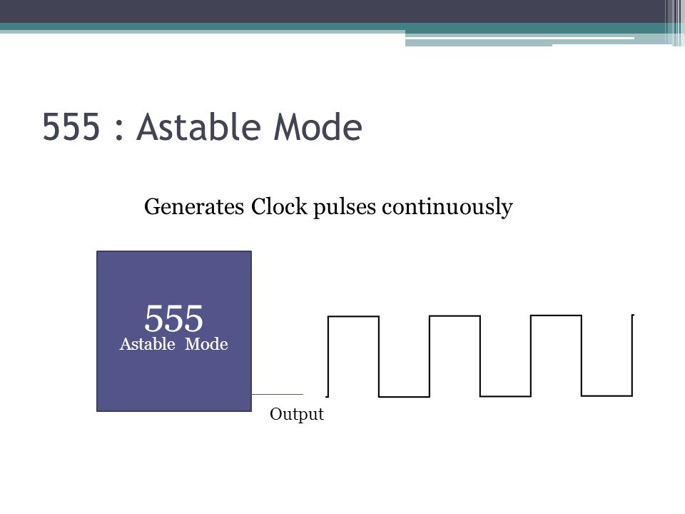 555 : Astable Mode 555 Astable Mode Output Generates Clock pulses continuously