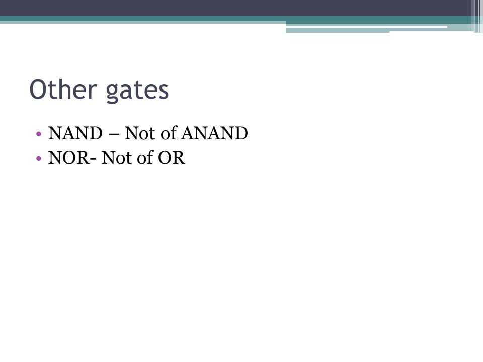 Other gates NAND – Not of ANAND NOR- Not of OR