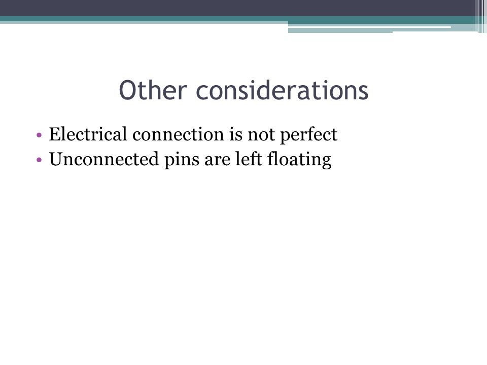 Other considerations Electrical connection is not perfect Unconnected pins are left floating
