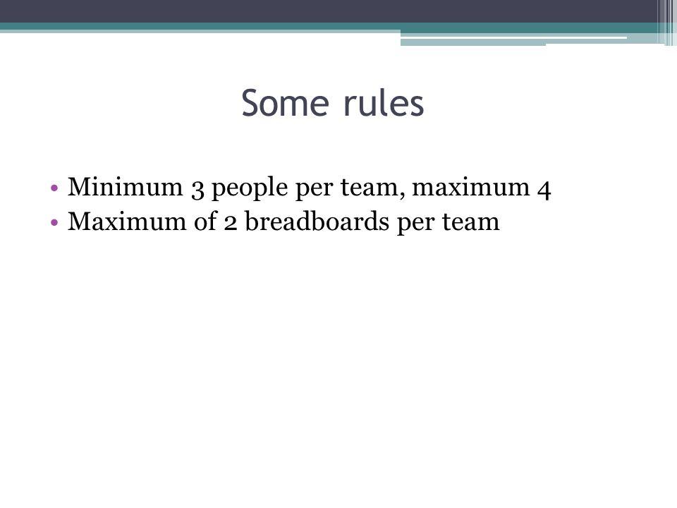 Some rules Minimum 3 people per team, maximum 4 Maximum of 2 breadboards per team