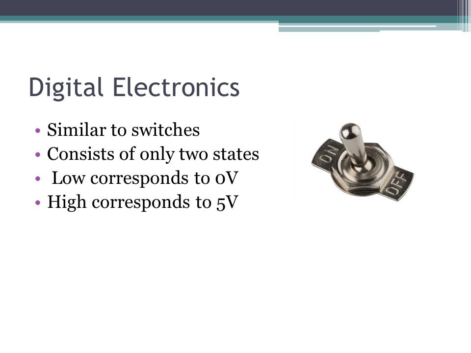 Digital Electronics Similar to switches Consists of only two states Low corresponds to 0V High corresponds to 5V