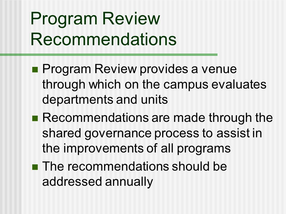 Program Review Recommendations Program Review provides a venue through which on the campus evaluates departments and units Recommendations are made through the shared governance process to assist in the improvements of all programs The recommendations should be addressed annually