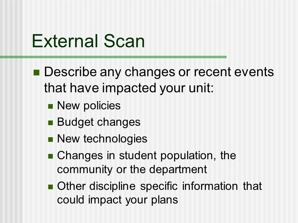 External Scan Describe any changes or recent events that have impacted your unit: New policies Budget changes New technologies Changes in student population, the community or the department Other discipline specific information that could impact your plans