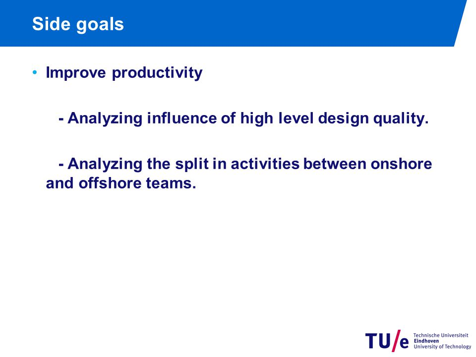 Side goals Improve productivity - Analyzing influence of high level design quality. - Analyzing the split in activities between onshore and offshore t