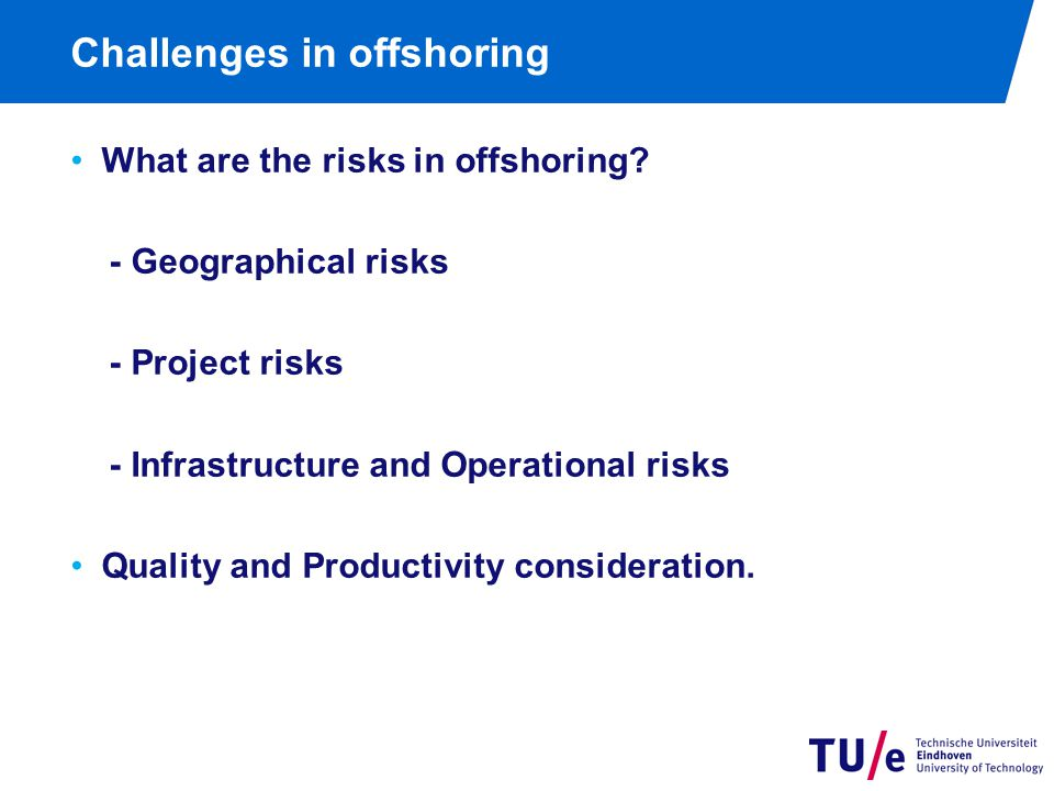 Challenges in offshoring What are the risks in offshoring? - Geographical risks - Project risks - Infrastructure and Operational risks Quality and Pro