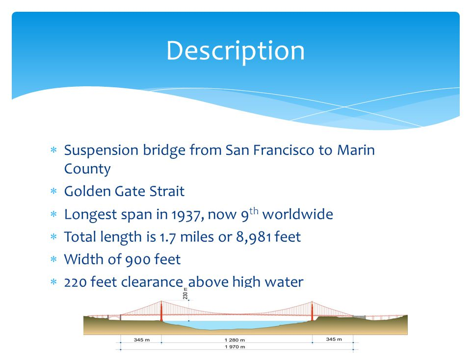 Suspension bridge from San Francisco to Marin County Golden Gate Strait Longest span in 1937, now 9 th worldwide Total length is 1.7 miles or 8,981 fe