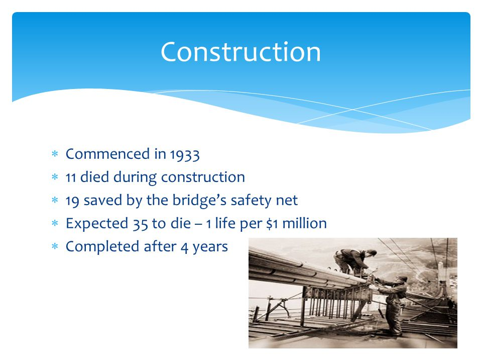Commenced in 1933 11 died during construction 19 saved by the bridges safety net Expected 35 to die – 1 life per $1 million Completed after 4 years Co