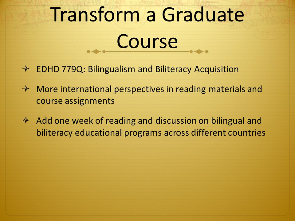 Transform a Graduate Course EDHD 779Q: Bilingualism and Biliteracy Acquisition More international perspectives in reading materials and course assignments Add one week of reading and discussion on bilingual and biliteracy educational programs across different countries