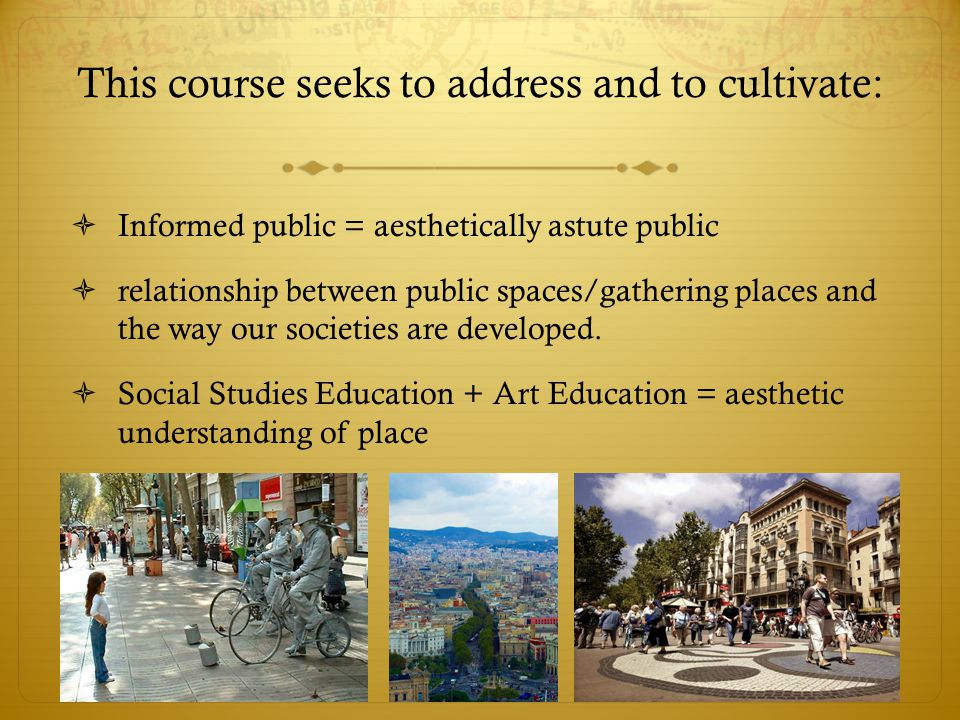 This course seeks to address and to cultivate: Informed public = aesthetically astute public relationship between public spaces/gathering places and the way our societies are developed.