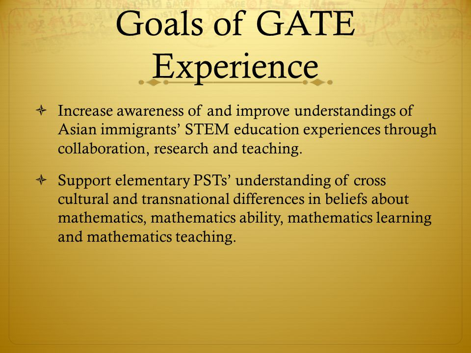 Goals of GATE Experience Increase awareness of and improve understandings of Asian immigrants STEM education experiences through collaboration, research and teaching.
