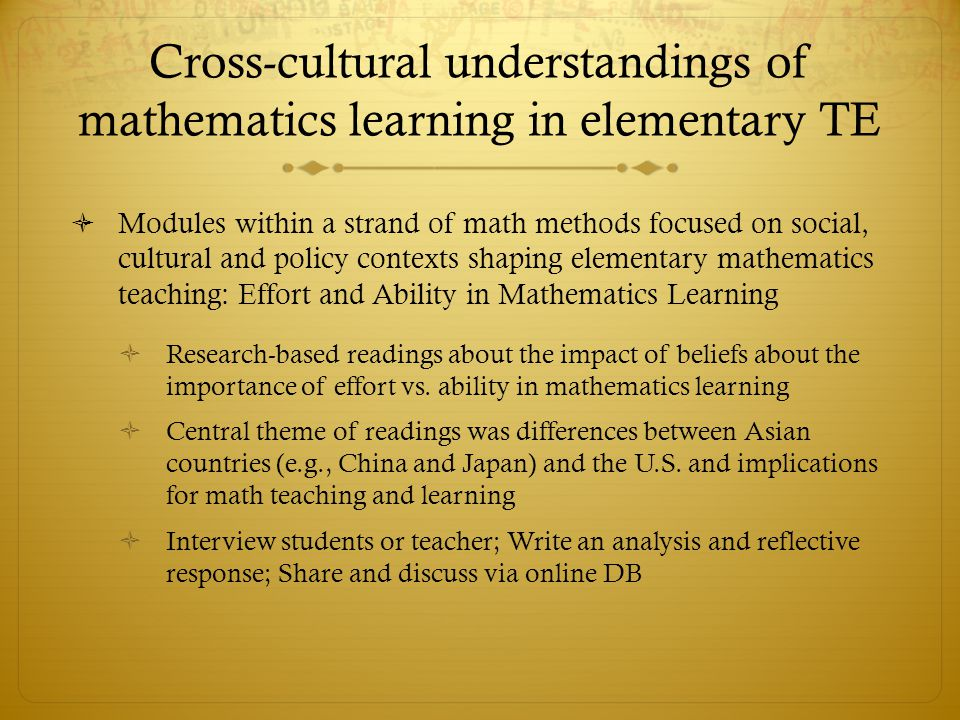 Cross-cultural understandings of mathematics learning in elementary TE Modules within a strand of math methods focused on social, cultural and policy contexts shaping elementary mathematics teaching: Effort and Ability in Mathematics Learning Research-based readings about the impact of beliefs about the importance of effort vs.