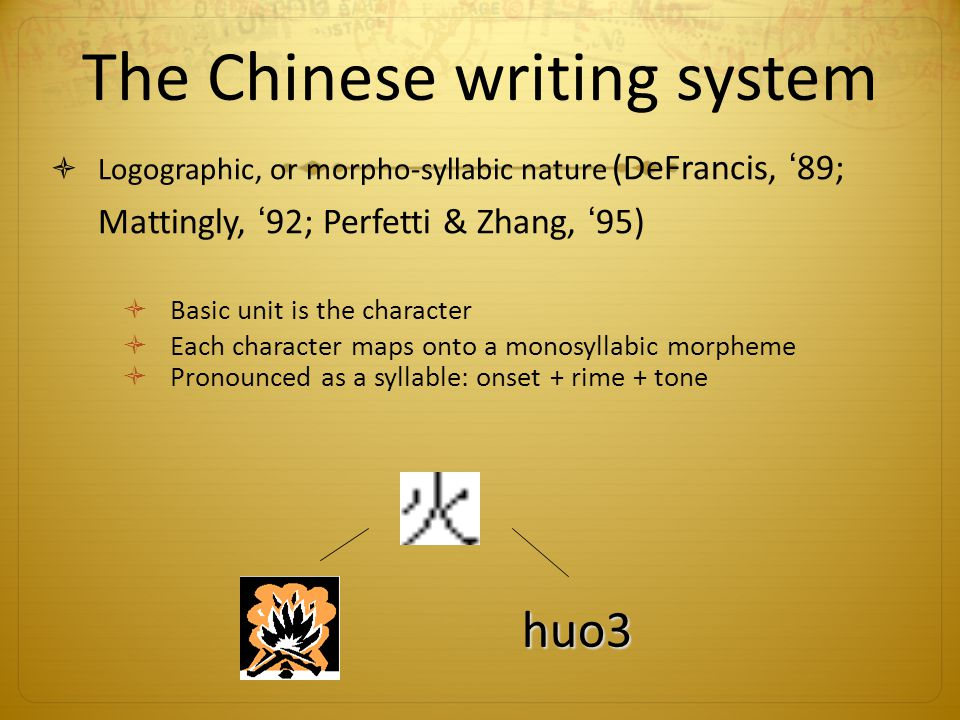 The Chinese writing system Logographic, or morpho-syllabic nature (DeFrancis, 89; Mattingly, 92; Perfetti & Zhang, 95) Basic unit is the character Each character maps onto a monosyllabic morpheme Pronounced as a syllable: onset + rime + tone huo3