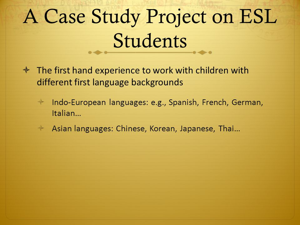 A Case Study Project on ESL Students The first hand experience to work with children with different first language backgrounds Indo-European languages: e.g., Spanish, French, German, Italian… Asian languages: Chinese, Korean, Japanese, Thai…