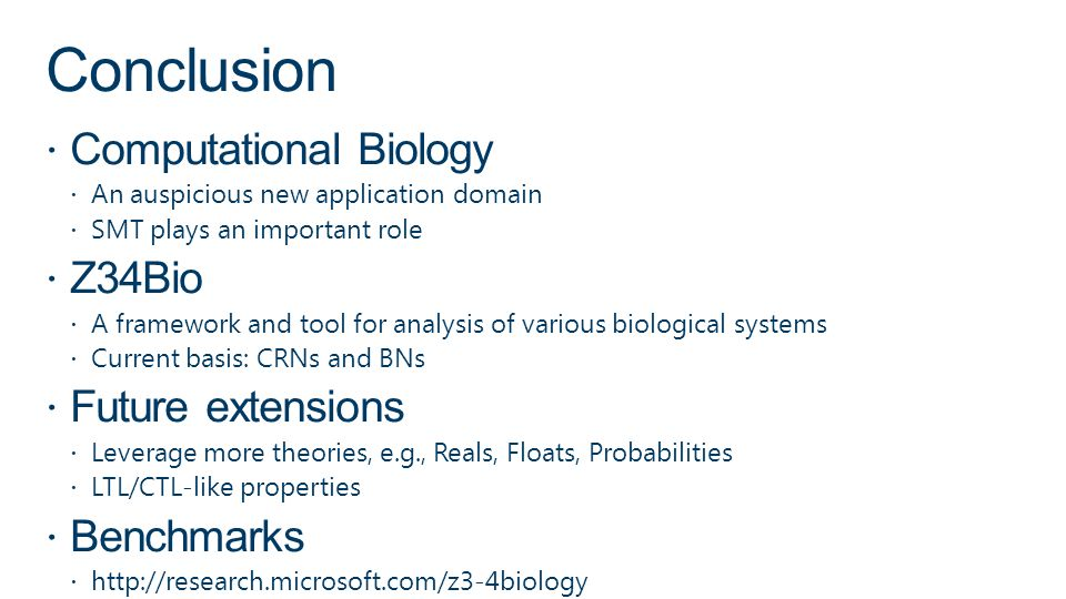 Conclusion Computational Biology An auspicious new application domain SMT plays an important role Z34Bio A framework and tool for analysis of various biological systems Current basis: CRNs and BNs Future extensions Leverage more theories, e.g., Reals, Floats, Probabilities LTL/CTL-like properties Benchmarks http://research.microsoft.com/z3-4biology