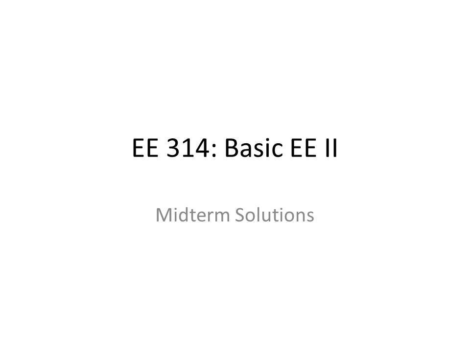 EE 314: Basic EE II Midterm Solutions