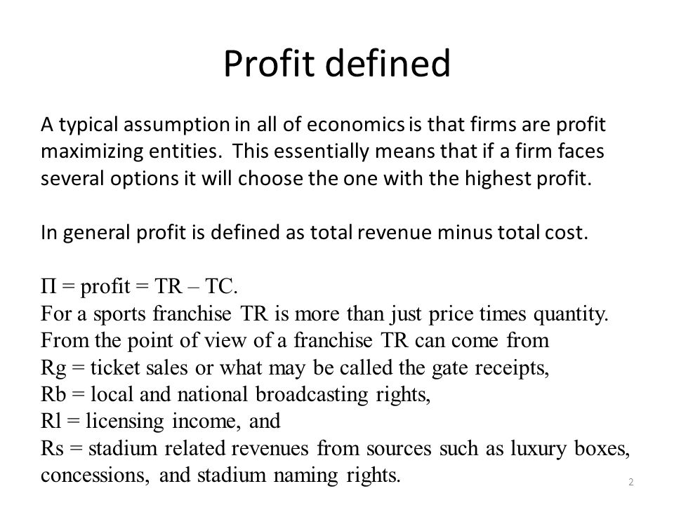 Profit defined A typical assumption in all of economics is that firms are profit maximizing entities. This essentially means that if a firm faces seve