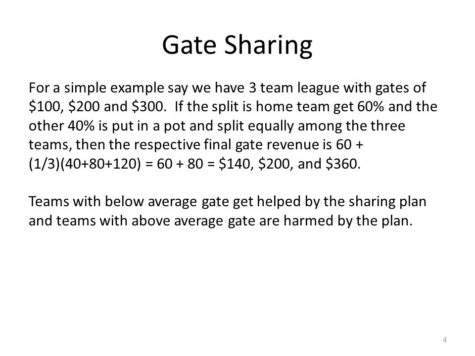 Gate Sharing 4 For a simple example say we have 3 team league with gates of $100, $200 and $300. If the split is home team get 60% and the other 40% i