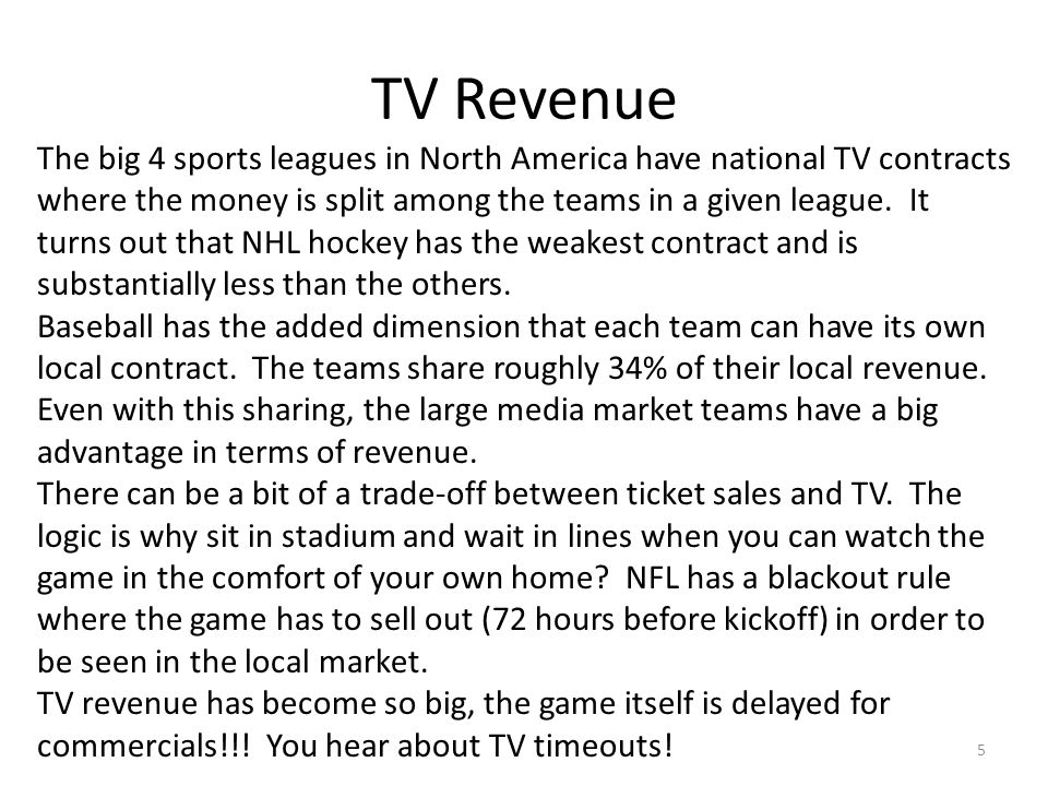TV Revenue 5 The big 4 sports leagues in North America have national TV contracts where the money is split among the teams in a given league. It turns