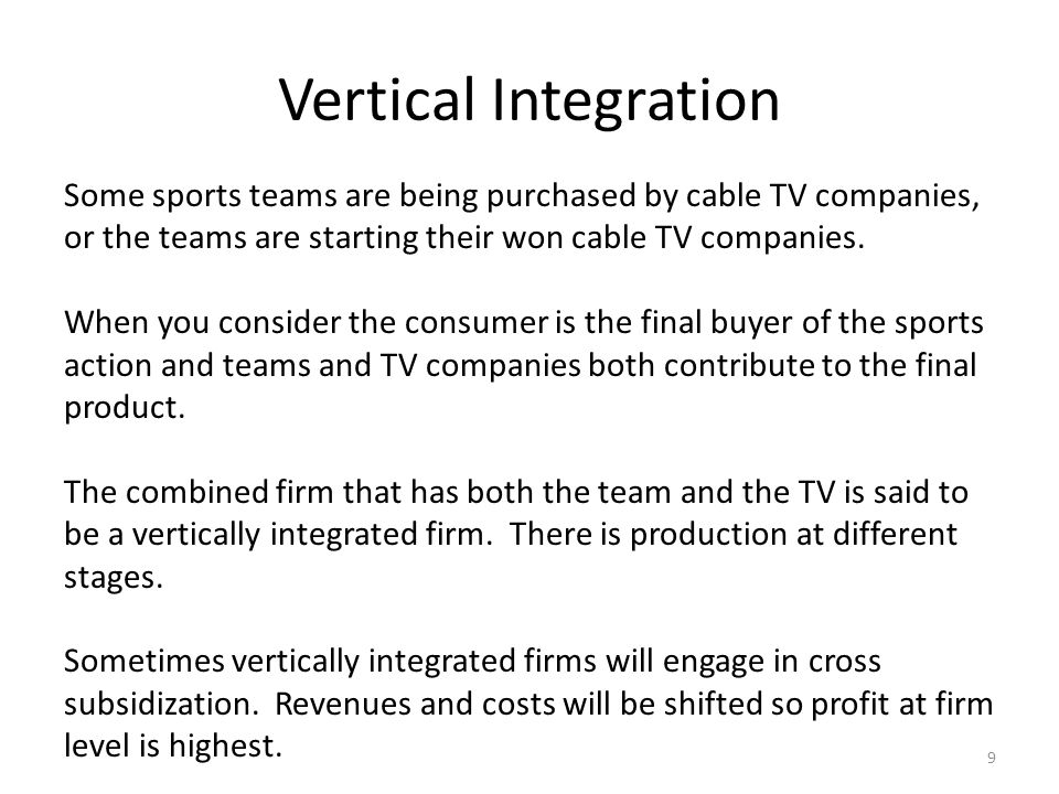 Vertical Integration 9 Some sports teams are being purchased by cable TV companies, or the teams are starting their won cable TV companies. When you c