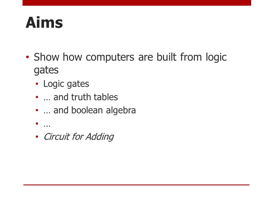 Aims Show how computers are built from logic gates Logic gates … and truth tables … and boolean algebra … Circuit for Adding