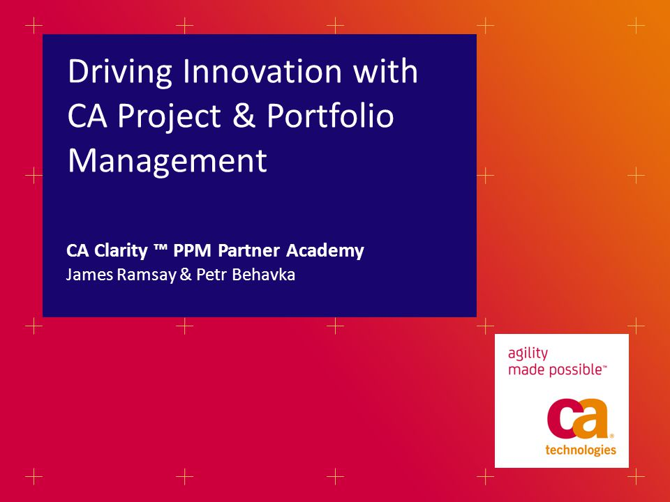 Driving Innovation with CA Project & Portfolio Management James Ramsay & Petr Behavka CA Clarity PPM Partner Academy