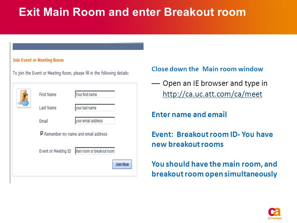 Exit Main Room and enter Breakout room Close down the Main room window Open an IE browser and type in http://ca.uc.att.com/ca/meet http://ca.uc.att.com/ca/meet Enter name and email Event: Breakout room ID- You have new breakout rooms You should have the main room, and breakout room open simultaneously