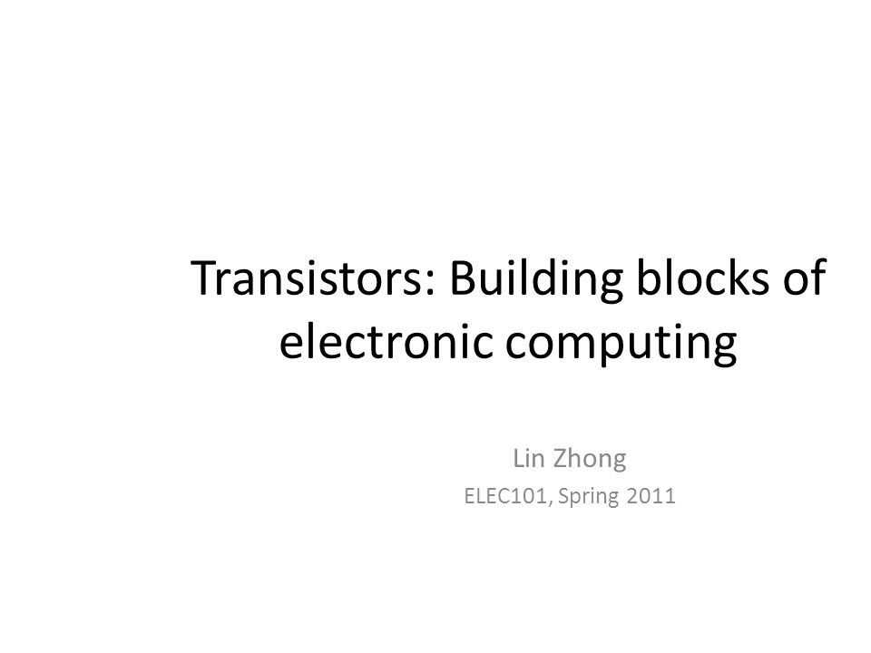 Transistors: Building blocks of electronic computing Lin Zhong ELEC101, Spring 2011