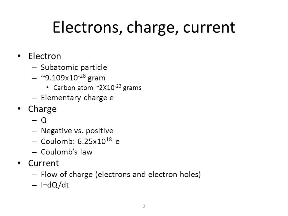 Field, potential and voltage Electric field – Force exerted on electric charge Electric potential Voltage: difference in potential – Ground (Gnd): 0 Volt – Supply voltage: 1.2-5 Volt for modern integrated circuits Current flows from high potential to low – How about electrons.