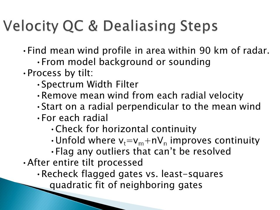 Velocity QC & Dealiasing Steps Find mean wind profile in area within 90 km of radar. From model background or sounding Process by tilt: Spectrum Width
