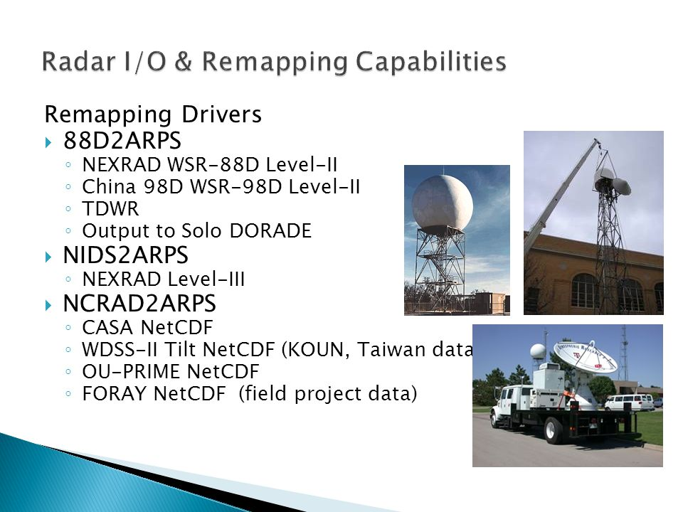 Remapping Drivers 88D2ARPS NEXRAD WSR-88D Level-II China 98D WSR-98D Level-II TDWR Output to Solo DORADE NIDS2ARPS NEXRAD Level-III NCRAD2ARPS CASA NetCDF WDSS-II Tilt NetCDF (KOUN, Taiwan data) OU-PRIME NetCDF FORAY NetCDF (field project data)
