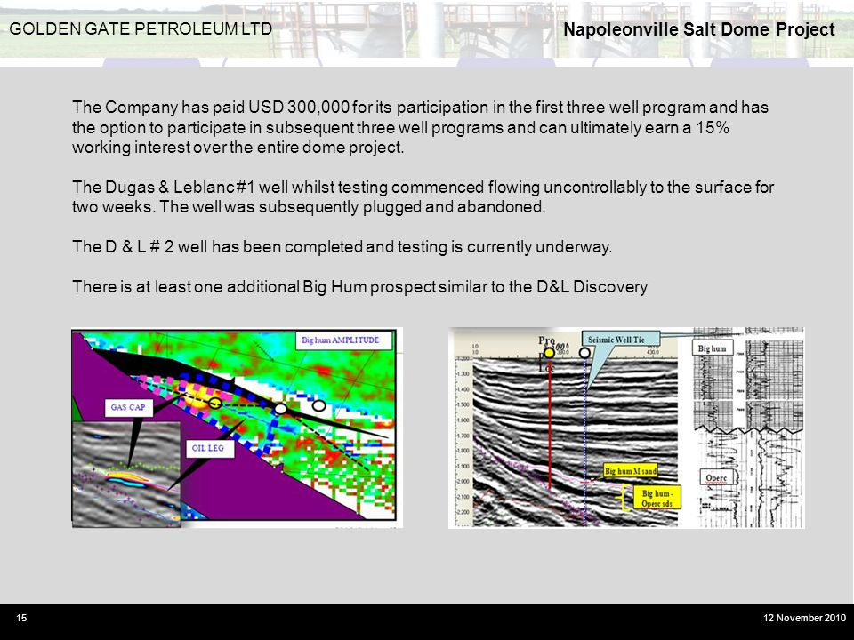 Napoleonville Salt Dome Project 15 GOLDEN GATE PETROLEUM LTD 12 November 2010 The Company has paid USD 300,000 for its participation in the first thre