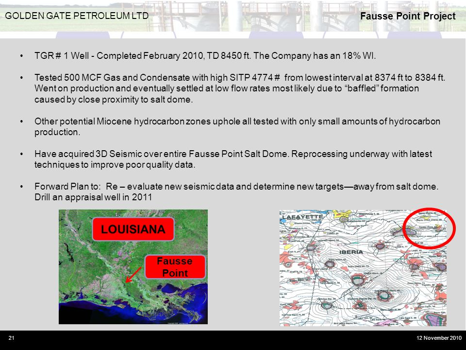 Fausse Point Project 21 GOLDEN GATE PETROLEUM LTD 12 November 2010 Fausse Point TGR # 1 Well - Completed February 2010, TD 8450 ft. The Company has an
