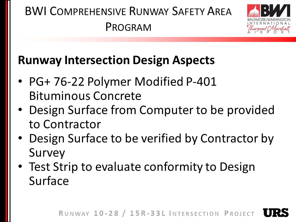 R UNWAY / 15R-33L I NTERSECTION P ROJECT BWI C OMPREHENSIVE R UNWAY S AFETY A REA P ROGRAM Runway Intersection Design Aspects PG Polymer Modified P-401 Bituminous Concrete Design Surface from Computer to be provided to Contractor Design Surface to be verified by Contractor by Survey Test Strip to evaluate conformity to Design Surface