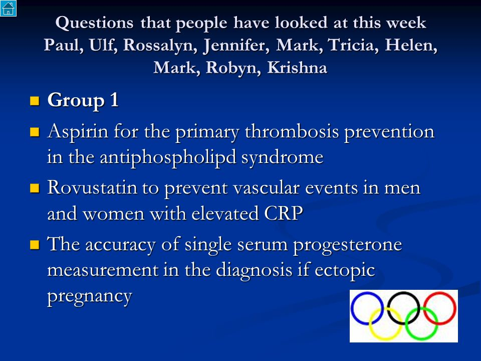 Questions that people have looked at this week Paul, Ulf, Rossalyn, Jennifer, Mark, Tricia, Helen, Mark, Robyn, Krishna Group 1 Group 1 Aspirin for the primary thrombosis prevention in the antiphospholipd syndrome Aspirin for the primary thrombosis prevention in the antiphospholipd syndrome Rovustatin to prevent vascular events in men and women with elevated CRP Rovustatin to prevent vascular events in men and women with elevated CRP The accuracy of single serum progesterone measurement in the diagnosis if ectopic pregnancy The accuracy of single serum progesterone measurement in the diagnosis if ectopic pregnancy
