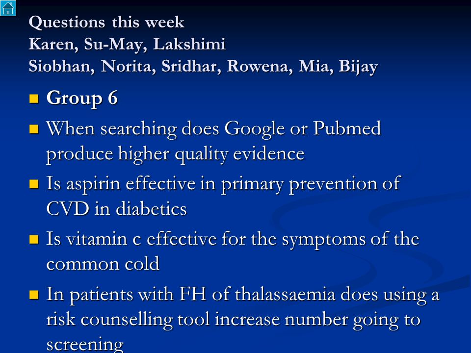 Questions this week Karen, Su-May, Lakshimi Siobhan, Norita, Sridhar, Rowena, Mia, Bijay Group 6 Group 6 When searching does Google or Pubmed produce higher quality evidence When searching does Google or Pubmed produce higher quality evidence Is aspirin effective in primary prevention of CVD in diabetics Is aspirin effective in primary prevention of CVD in diabetics Is vitamin c effective for the symptoms of the common cold Is vitamin c effective for the symptoms of the common cold In patients with FH of thalassaemia does using a risk counselling tool increase number going to screening In patients with FH of thalassaemia does using a risk counselling tool increase number going to screening