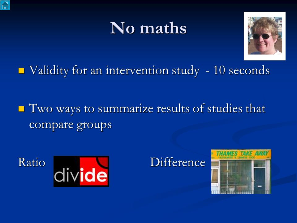 No maths Validity for an intervention study - 10 seconds Validity for an intervention study - 10 seconds Two ways to summarize results of studies that compare groups Two ways to summarize results of studies that compare groups Ratio Difference