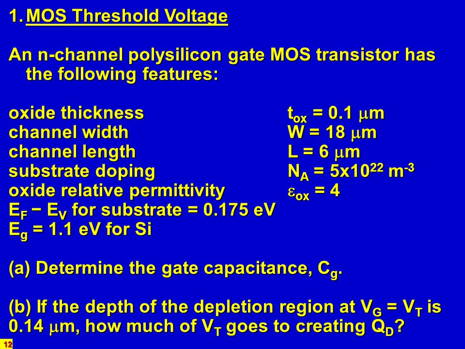 12 1.MOS Threshold Voltage An n-channel polysilicon gate MOS transistor has the following features: oxide thicknesst ox = 0.1 m channel widthW = 18 m