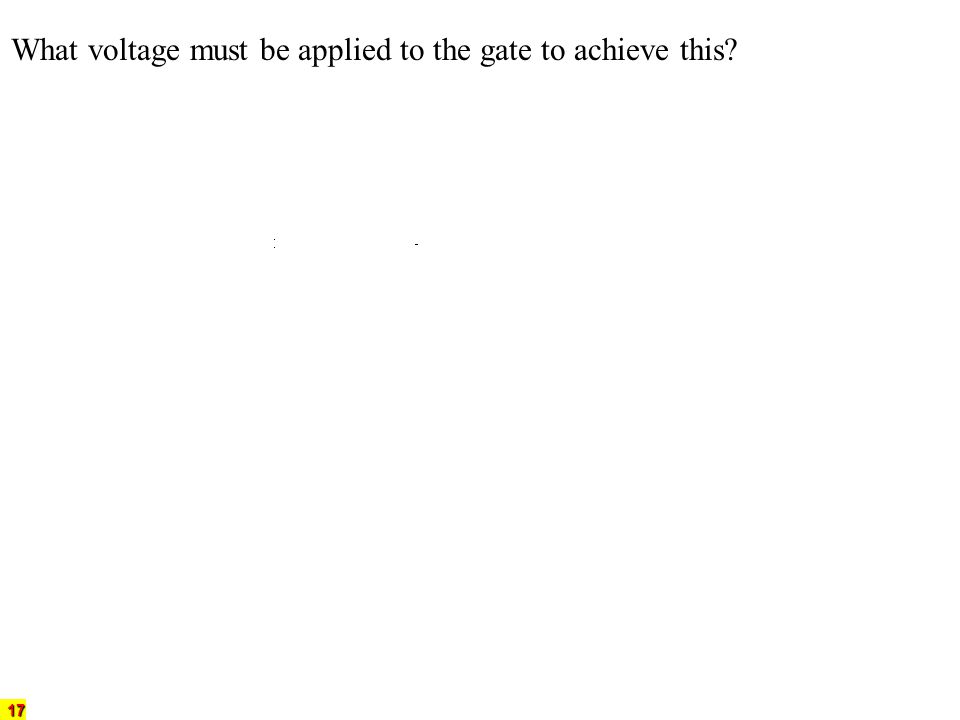 17 What voltage must be applied to the gate to achieve this?