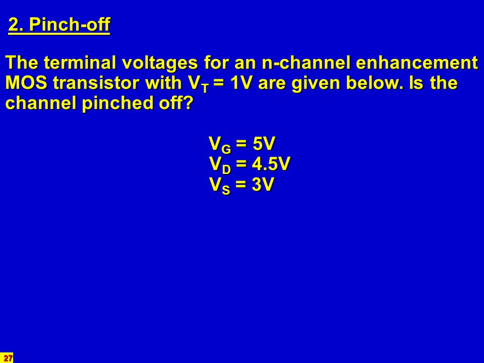 27 2. Pinch-off The terminal voltages for an n-channel enhancement MOS transistor with V T = 1V are given below. Is the channel pinched off? V G = 5V