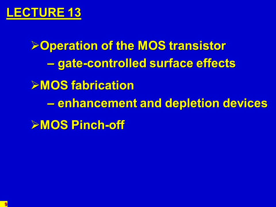 30 MOS FABRICATION MOS FABRICATION n-channel device: Lightly-doped p-type wafer Lightly-doped p-type wafer Grow thin SiO 2 layer for gate insulation Grow thin SiO 2 layer for gate insulation Deposit polycrystalline silicon for gate electrode Deposit polycrystalline silicon for gate electrode Diffuse/implant n-type dopant for source and drain (n + ) Diffuse/implant n-type dopant for source and drain (n + ) Make metal contacts – (gate contact offset) Make metal contacts – (gate contact offset)